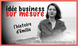 idée business sur mesure : l'histoire d'Emilie ! Attention